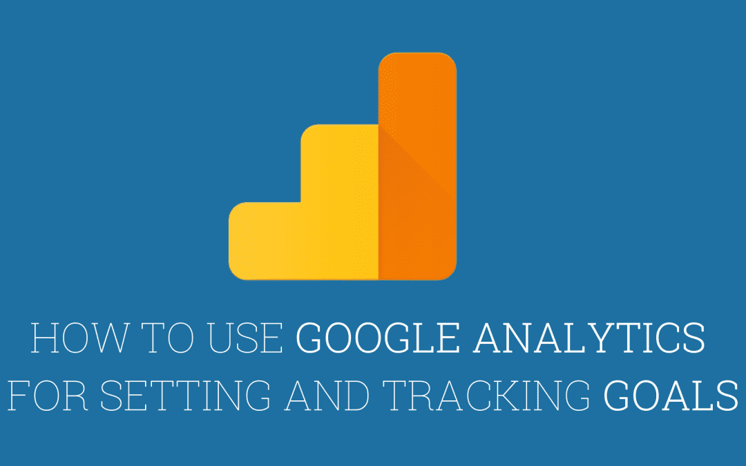 How to use Google Analytics for setting and tracking goals
